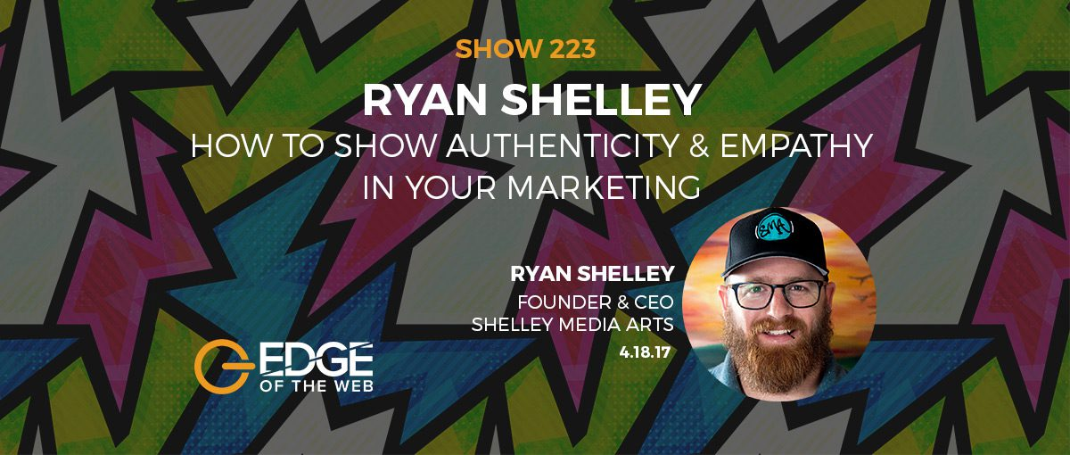 Show 223: How to show authenticity & empathy in your marketing, featuring Ryan Shelley