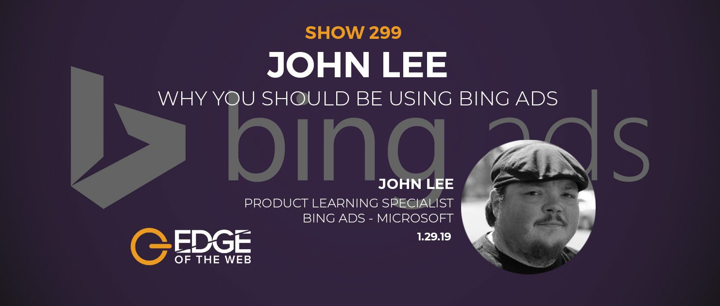 Show 299: Why you Should Be Using Bing Ads, featuring John Lee