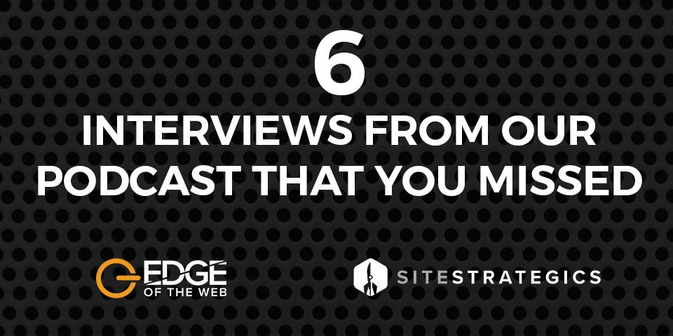 EDGE of the Web: 6 Interviews from our podcast that you missed
